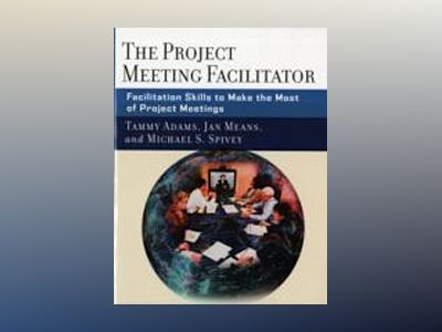 The Project Meeting Facilitator: Facilitation Skills to Make the Most of Pr av Tammy Adams