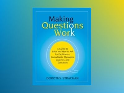 Making Questions Work: A Guide to How and What to Ask for Facilitators, Con av Dorothy Strachan