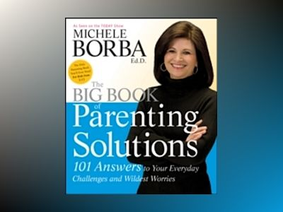 The Big Book of Parenting Solutions: 101 Answers to Your Everyday Challenge av Michele Borba