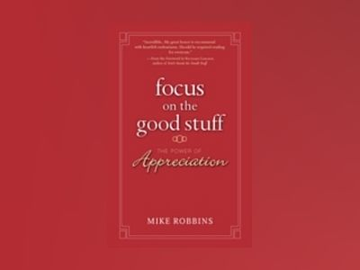 Focus on the Good Stuff: The Power of Appreciation av Mike Robbins