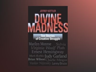 Divine Madness: Ten Stories of Creative Struggle av Jeffrey A. Kottler