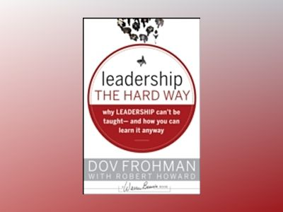 Leadership the Hard Way: Why Leadership Can't Be Taught - And How You Can L av Dov Frohman