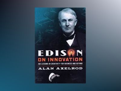 Edison on Innovation: 102 Lessons in Creativity for Business and Beyond av Alan Axelrod