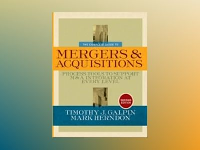 The Complete Guide to Mergers and Acquisitions: Process Tools to Support M& av Timothy J. Galpin