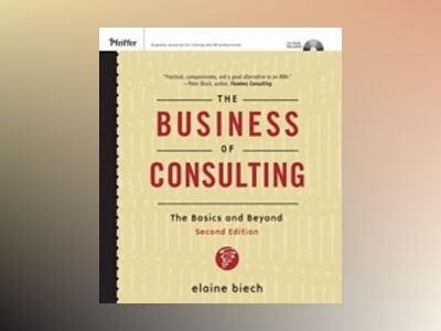 The Business of Consulting: The Basics and Beyond (CD-ROM Included), 2nd Ed av Elaine Biech