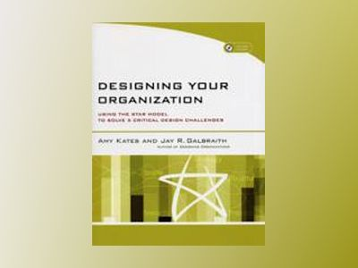 Designing Your Organization: Using the STAR Model to Solve 5 Critical Desig av Amy Kates