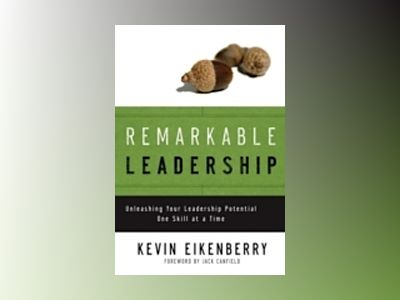 Remarkable Leadership: Unleashing Your Leadership Potential One Skill at a av K. Eikenberry