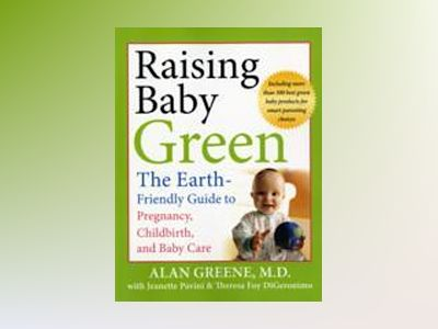 Raising Baby Green: The Earth-Friendly Guide to Pregnancy, Childbirth, and av Alan Greene