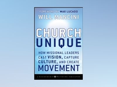 Church Unique: How Missional Leaders Cast Vision, Capture Culture, and Crea av Will Mancini