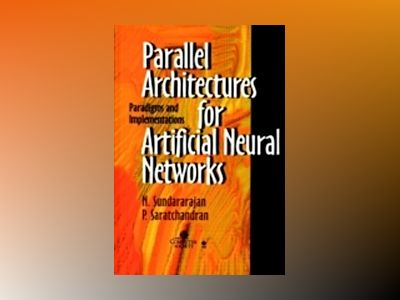 Parallel Architectures for Artificial Neural Networks: Paradigms and Implem av N. Sundararajan