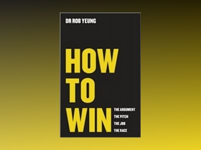 How to Win: The Argument, the Pitch, the Job, the Race av Rob Yeung