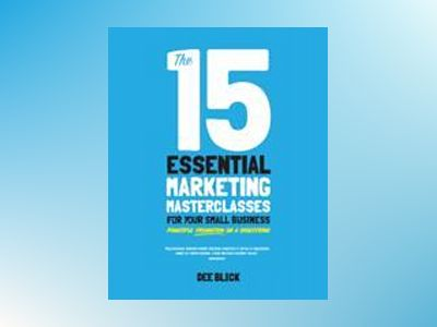The 15 Essential Marketing Masterclasses for Your Small Business av Dee Blick