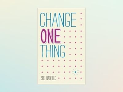 Change One Thing!: Make one change and embrace a happier, more successful y av Sue Hadfield
