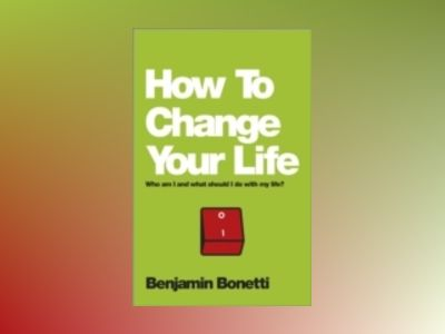How To Change Your Life: Who am I and what should I do with my life? av Benjamin Bonetti