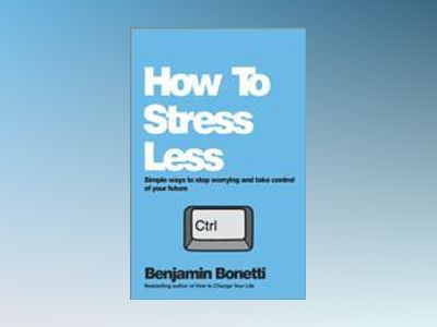 How To Stress Less: Simple ways to stop worrying and take control of your f av Benjamin Bonetti