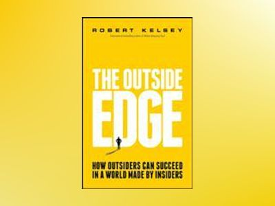 The Outside Edge: How Outsiders Can Succeed in a World Made by Insiders av Robert Kelsey