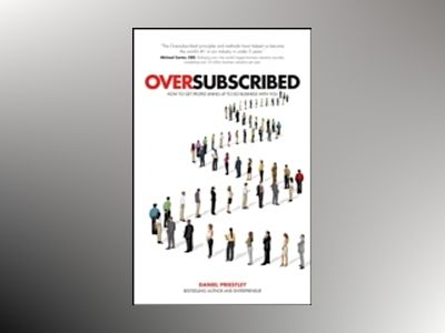 Oversubscribed - How to get people queuing up to do business with you av Daniel Priestley