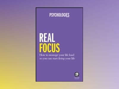 Real Focus: How to manage your life load so you can start living your life av Psychologies Magazine