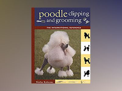 Poodle Clipping and Grooming: The International Reference av Shirlee Kalstone