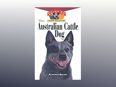 The Australian Cattle Dog: An Owner's Guide to a happy Healthy Pet av Katherine Buetow