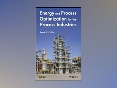 Energy and Process Optimization for the Process Industries av Frank Zhu