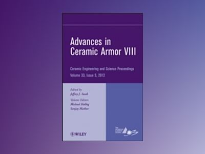 Advances in Ceramic Armor VIII: Ceramic Engineering and Science Proceedings av ACerS