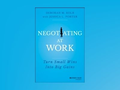 Negotiating at Work: Turn Small Wins into Big Gains av Deborah M. Kolb