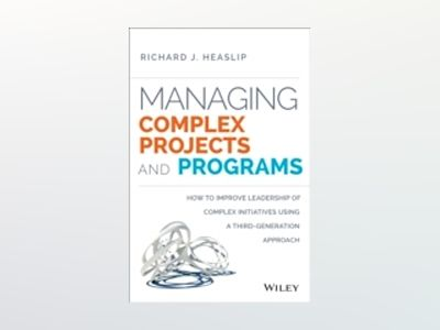 Managing Complex Projects and Programs: How to Improve Leadership of Comple av Richard J. Heaslip