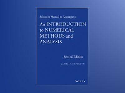 Solutions Manual to Accompany An Introduction to Numerical Methods and Anal av James F. Epperson