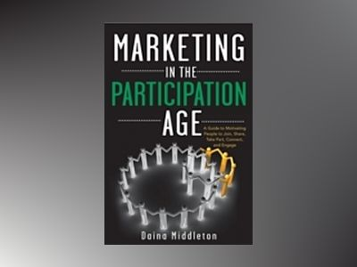 Marketing in the Participation Age: A Guide to Motivating People to Join, S av Daina Middleton