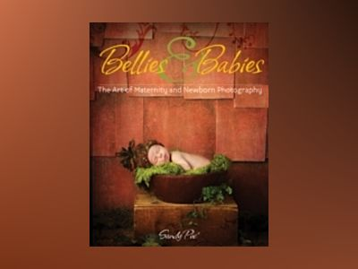 Bellies and Babies: The Art of Maternity and Newborn Photography av Sandy Puc'