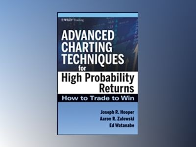 Advanced Charting Techniques for High Probability Returns: How to Trade to av Joseph R. Hooper