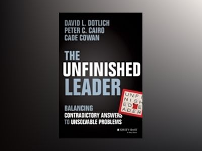 The Unfinished Leader: Balancing Contradictory Answers to Unsolvable Proble av David L. Dotlich