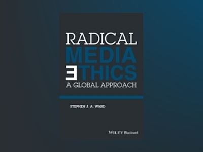 Radical Media Ethics: A Global Approach av Stephen J. A. Ward