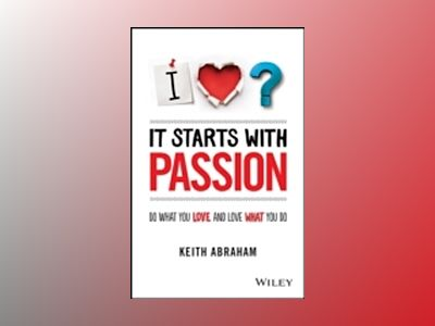 It Starts With Passion: Do What You Love and Love What You Do av Keith Abraham
