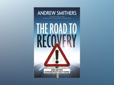 The Road to Recovery: How and Why Economic Policy Must Change av Andrew Smithers