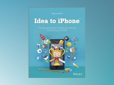 Idea to iPhone: The essential guide to creating your first app for the iPho av Carla White