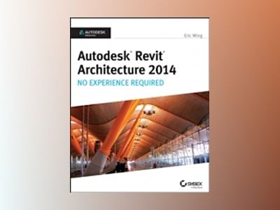 Autodesk Revit Architecture 2014: No Experience Required Autodesk Official av Eric Wing