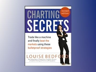 Charting Secrets: Trade Like a Machine and Finally Beat the Markets Using T av Louise Bedford