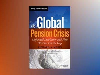 Global Pension Crisis: Unfunded Liabilities and How We Can Fill the Gap av Richard A. Marin