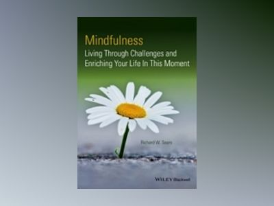 Mindfulness: Living Through Challenges and Enriching Your Life In This Mome av Richard W. Sears