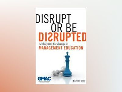 Disrupt or Be Disrupted: A Blueprint for Change in Management Education av GMAC