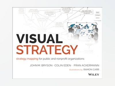 Visual Strategy: Strategy Mapping for Public and Nonprofit Organizations av John M. Bryson