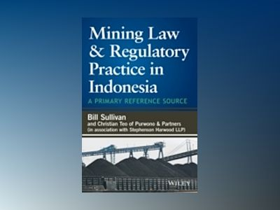 Mining Law & Regulatory Practice in Indonesia: A Primary Reference Source av William A. Sullivan
