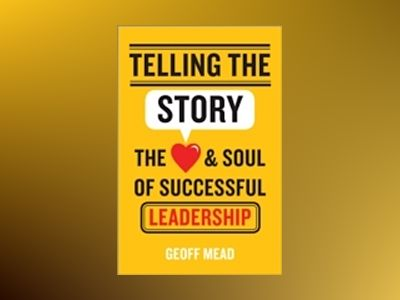 Telling the Story: The Heart and Soul of Successful Leadership av Geoffrey Mead