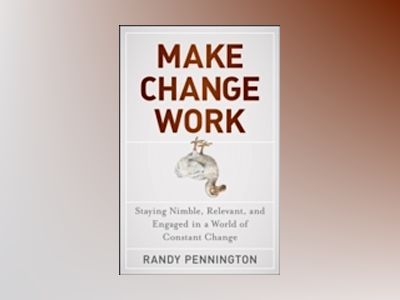 Make Change Work: Staying Nimble, Relevant, and Engaged in a World of Const av Randy Pennington
