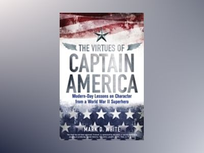 The Virtues of Captain America: Modern-Day Lessons on Character from a Worl av Mark D. White