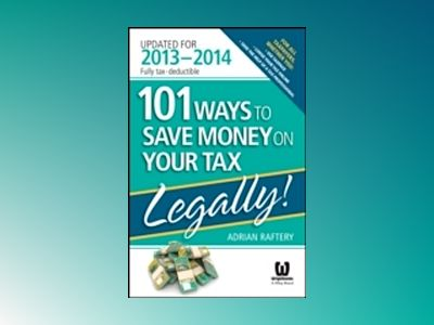 101 Ways to Save Money on Your Tax - Legally! 2013 - 2014 av Adrian Raftery