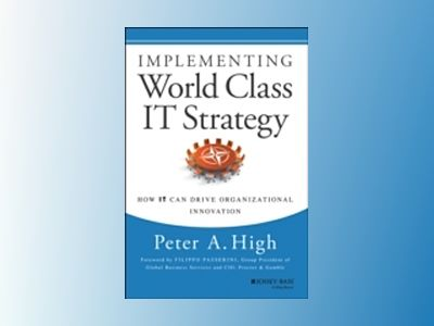 Implementing World Class IT Strategy: How IT Can Drive Organizational Innov av Peter A. High
