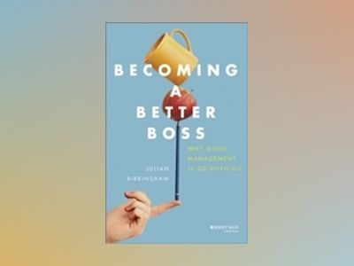 Becoming A Better Boss: Why Good Management is So Difficult av Julian Birkinshaw